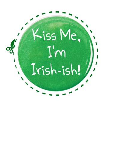 Irish-ish Funny St. Patrick's Day Card  A picture of a button with the words, 'kiss me I'm Irish-ish'. | luck lucky green saint St. Patrick's Day Irish kiss me beer drink drinking pinch button  Thought you'd like something green to wear on St. Patrick's Day!