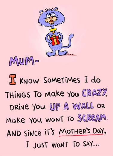 Just Sometimes MD Funny Mother's Day   An illustration of a cat holding a present saying that sometimes they do things to make you crazy and drive you up a wall. | cartoon illustration crazy up a wall scream happy mother's day present sometimes glad cat say glad mum Aren't you glad it's just sometimes?