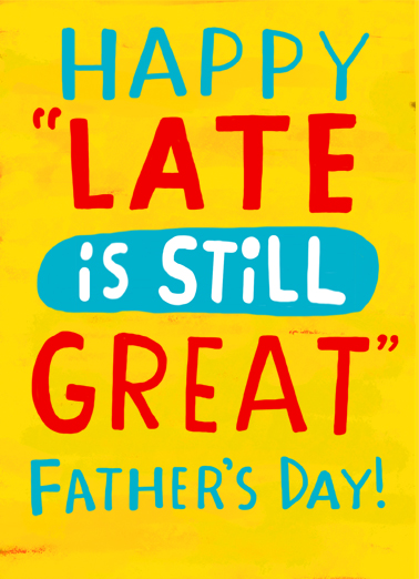 "Late is Great Funny Father's Day Card  Send a belated wish with this fun ""Late is Great"" Father's Day card or Ecard to put a smile on his face today... and we'll include Free first-class postage on all printed cards and a free printout link on all Ecards that arrive instantly.  But not as great as you!"