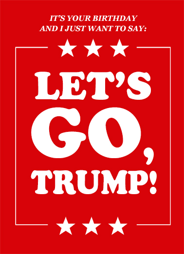 "Let's Go Trump  Funny Political Card  Send a wish with this fun ""Let's Go Trump"" political Birthday card or Ecard to put a smile on someone's face today... and we'll include Free first-class postage on all printed cards and a free printout link on all Ecards that arrive instantly."