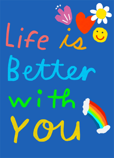 "Life is Better Funny One from the Heart Card Birthday Send a wish with this sweet ""Life is Better"" Birthday card or Ecard to put a smile on someone's face today... and we'll include Free first-class postage on all printed cards and a free printout link on all Ecards that arrive instantly. And I just want you to know. Happy Birthday"