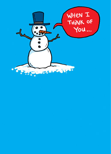 Melt Funny Christmas  Christmas Wishes snowman melting because he's thinking of you because he loves you.