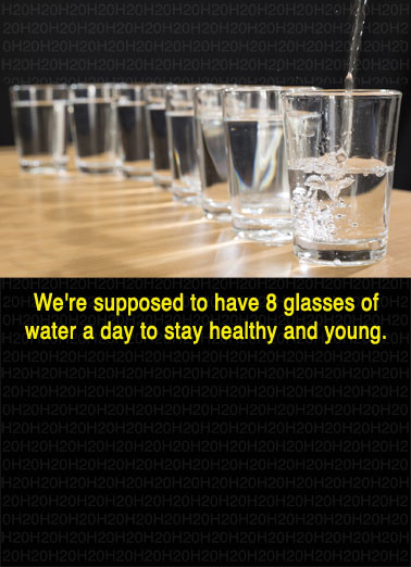 Mostly Water Funny Birthday Card Drinking We're supposed to have 8 glasses of water a day to stay healthy and young. | water fluid 8 glass glasses day stay healthy young beer most mostly Fortunately, Beer is mostly water.