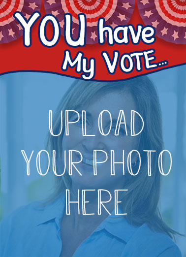 "My Vote Photo Upload  Funny Political  Birthday Add a photo to this funny ""You have My Vote"" Election Collection Birthday card or Ecard to put a smile on someone's face today... and we'll include Free first-class postage on all printed cards and a free printout link on all Ecards that arrive instantly.  ...To have a GREAT Birthday!"
