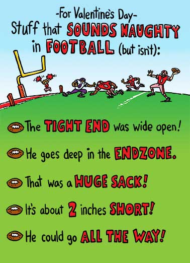 Naughty Football Funny Valentine's Day Card Dirty Sexy Naughty Stuff that sounds naughty in football, but isn't on a Valentine's Day Greeting card | ball, helmet, pads, jersey, stadium, field, pig, skin, quarterback, player, team, fan, him, guy, dude, val, love, sexy, funny, fun, dirty, erotic,  tight, end, sack, endzone, fantasy, lover, super, bowl, fuck, screw, nude, naked, red, pink, tackle, wide, receiver, pass, throw, toss  It's UP and it's GOOD!