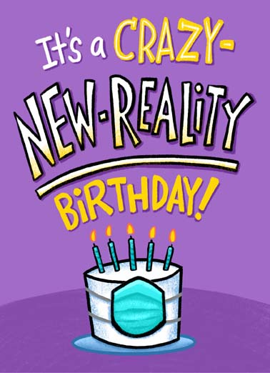 New Reality Birthday Funny  Card  It's a crazy new reality birthday on this funny greeting card, say happy quarantine birthday with this funny greeting card, blow out your candles while wearing a face mask on a crazy new reality birthday, Blow out your candles while wearing a mask!