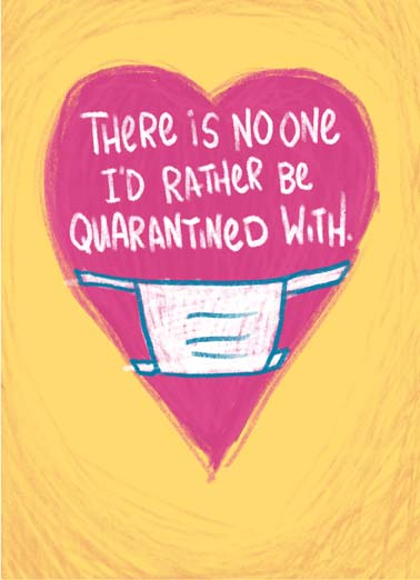 No One I'd Rather Funny Quarantine Card Sweet Greeting card that says There's no one I'd rather be quarantined with, a heartfelt greeting card to send during the coronavirus quarantine,  send a sweet greeting card to the person you'd most want to be quarantined with, (Blank)