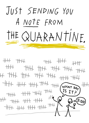 "Note from Quarantine Funny Quarantine   Just because you're home during the quarantine doesn't mean you can't still send a funny card! Send this funny ""Note from the Quarantine"" card or Ecard to put a smile on their face today... and we'll include Free first-class postage on all printed cards and a free printout link on all Ecards that arrive instantly.  Counting down the days till we can be together again."