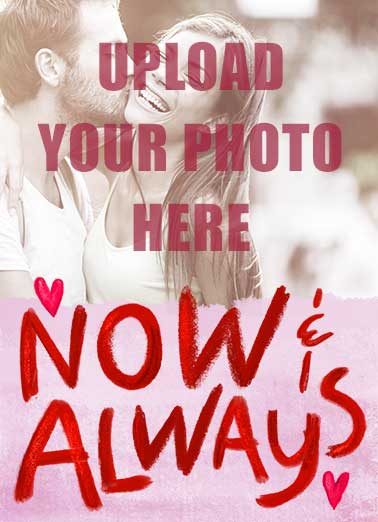 "Now Always Val Funny Valentine's Day Card Sweet Upload your photo to this ""Now & Always"" Valentine's Day card.  Capture your best life and let us mail your card to the love of your life!  The only two times I want to be with you! Happy Valentine's Day"