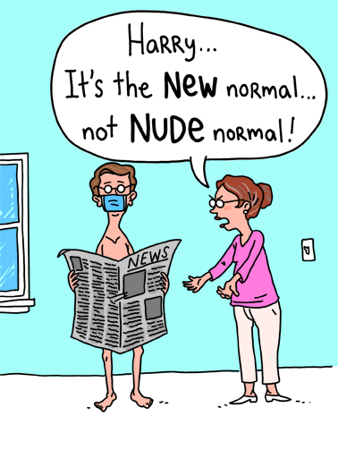 Nude Normal Funny Quarantine Card Cartoons A husband with no clothes on reading the paper being yelled at by his wife saying it's the 'new normal' not the 'nude normal'. | husband wife clothes nude new happy birthday quarantine face mask normal social distance distancing shelter in place essential worker work from home illustration cartoon naked newspaper The Naked truth? I want you to have a great Birthday!