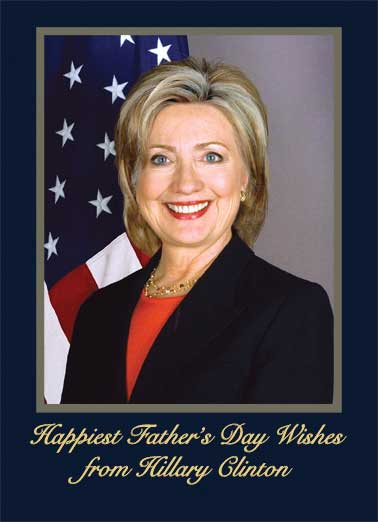 Hillary's Father's Day Wishes Funny Father's Day Card Funny Political Official Hillary Father's Day Wishes | Official, president, clinton, oops, funny, portrait, white house, wishes, thoughts, donald, trump, lol, funny, democrat, dad, father, father's day, political, funny  Hope this Father's Day is the Best ever! Best Wishes, President Hillary Rodham Clinton (Oops... don't know how that slipped out)