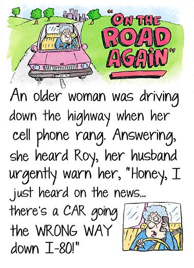 "On the Road Again Funny Birthday  Young at Heart An Old Lady Driving Joke | Driving, funny, senior, moments, wrong way, joke, lol, silly, aging, old ladies, cartoon, hilarious, humor, drawing, illustration, text, cell phone, interstate, traffic, retired, citizens, lettering, on the road, again, roy, husband  ""Hell, Roy - It's not just one car... it's hundreds of them!"""