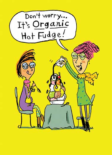 Funny For Us Gals Card  Don't worry... It's organic fudge! | Fudge, cute, diet, funny, lol, girls, ice cream, organic, birthday, fun,  Hope this Birthday TOPS them all!