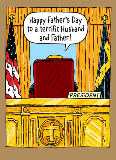 Oval Office Husband Funny Father's Day Card Republican President Donald Trump sitting at his desk in the Oval Office saying happy Father's Day to a terrific Husband and Father! | potus, pres, don, donny, donnie, washington dc, white house, funny, haha, ha, lol, lolol, meme, joke, cartoon, editorial, political, politics, illustration, comic, comix, drumpf  Everyone else? Total losers. Sad!