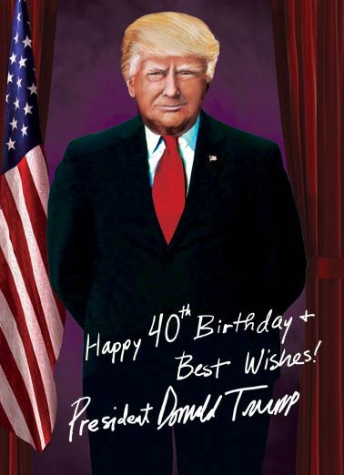 President Trump 40th Funny Birthday Card 40th Birthday President Trump official 40th Birthday Wishes | 40, 40th, forty, fortieth, President, Donald, Trump, Official, portrait, funny, white house, autograph, signature, custom, milestone, humor, political Just a little card to make your 40th Birthday HUGE!