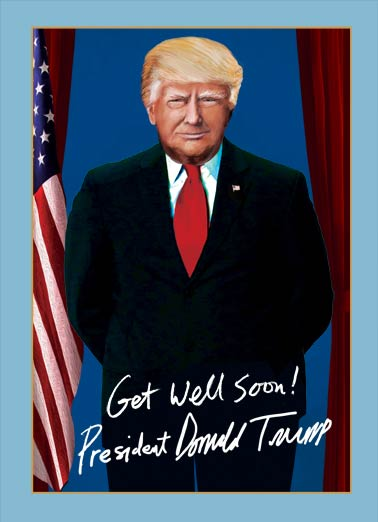 President Trump Get Well Funny Get Well Card  President Trump Get Well Card | funny, tweet, huge, sick, president, donald, trump, flag, U.S., political, president, the best, huuge, tremendous, republican, politics, democrat, get well, official, portrait, cards, frame, painting (And he usually gets what he wants!) Feel Better