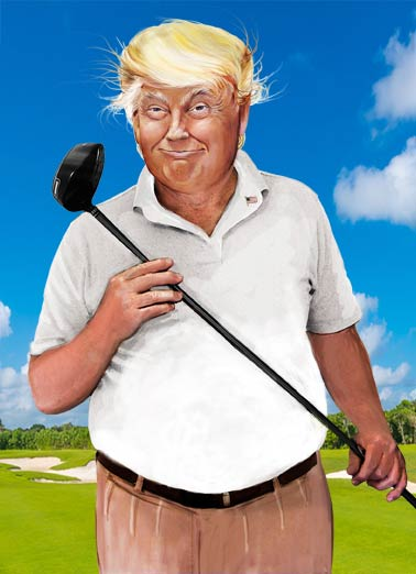 President Trump Golfing  Funny Political  For Him President Trump = Huge Golfer | busy, golf, golfing, commander, president, trump, chief, mar-go-la, resorts, hotels, funny, political, presidential, humor, painting, portrait, hair, wig, club, vacation, lol, joke The President wanted to take time out of his busy schedule to wish you a Happy Birthday!