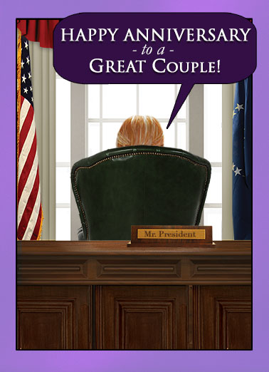 Funny Anniversary  For Couple To a GREAT Couple from the President | Anniversary, Trump, Donald, President, couple, great, greatness, pair, together, wish, card, greeting, white house, official, window, desk, white house, lol, funny, hilarious, curtains, word balloon, flag, humor, political, And BELIEVE ME, I know GREAT! They don't come any GREATER than ME! I am the GREATEST at being GREAT. I kid you not. There's NO ONE GREATER at GREATNESS! (But you guys are pretty great, too)
