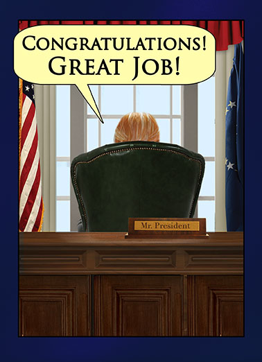 Presidential Congrats Funny Congratulations Card Funny Political You're almost as GREAT as me! | President, Donald, J, Trump, Official, Congrats, congratulations, white house, great, job, greatness, achievement, oval office, spoof, political, commentary, social, expression, news, fake, current events, media, graduation, fun, lol, jokes, you did it, commander in chief, boss, coworker, business, greetings, quote, management, IT, boss's day, desk, from the desk of, hilarious, teamwork, client, customer, partner, associate, legal, law, success, encouragement, pursuit, America, patriotic, conservative, supporter, booster, we did it, first, back, flags, committee, chairman, wall, nation, national, west wing, graduate, promotion, reinforcement, positive, blue, editorial, inspirational And BELIEVE ME, I know GREAT! They don't come any GREATER than ME! I am the GREATEST at being GREAT. I kid you not. There's NO ONE GREATER at GREATNESS! (But you're pretty great, too)
