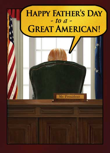 Presidential Wishes FD Funny Father's Day  Democrat Father's Day Card from the President | President, Trump, Donald, political, lol, desk, great, greatness, MAGA, america, window, oval office, official, suit,   And believe me, I know great! They don't come any greater than me! I am the greatest at being great. I kid you not. There's no one greater at greatness! (But you're pretty great, too.)