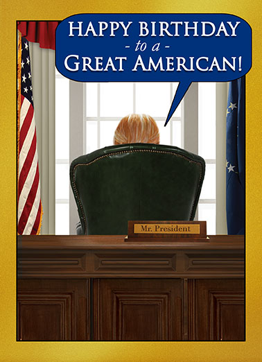 Presidential Wishes Funny Staff Picks Card Republican Birthday Wishes to a Great American | Republican, conservative, donald, trump, president, white house, oval office, birthday, fun, official, window, desk, boss, big guy, DJT, happy birthday, voter, supporter, hilarious, fun, Mr. President, flags, booster, word balloon, Great, greatness, America, patriotic, funny, lol, jokes, washington dc, capitol, Commander in chief, congress, greetings, popular, current events, fake news, media, quotes And BELIEVE ME, I know GREAT! They don't come any GREATER than ME! I am the GREATEST at being GREAT. I kid you not. There's NO ONE GREATER at GREATNESS! (But you're pretty great, too.)