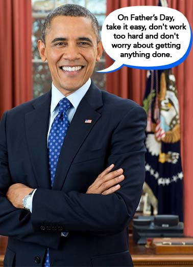 Pretend FD  Funny Political  Father's Day Funny Obama Dad Card | Obama Barack dad father father's day take it easy don't work too hard and don't worry about getting anything done white house oval office president republican democrat Pretend you're me.