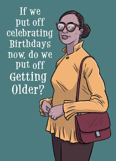 Put Off Birthday Funny Birthday Card For Her say Happy Quarantine Birthday with this funny greeting card, we can't get older if we put off birthdays on this funny birthday card, send this funny quarantine birthday card,  (Maybe this could work out in our favor.)