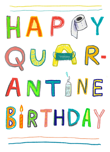 "Happy Quarantine Birthday Funny Birthday Card Funny Just because it's they are celebrating their birthday during the quarantine doesn't mean they can't still celebrate bigly! Send this funny ""Happy Quarantine Birthday"" card or Ecard to put a smile on their face today... and we'll include Free first-class postage on all printed cards and a free printout link on all Ecards that arrive instantly.  Stay in and party!"