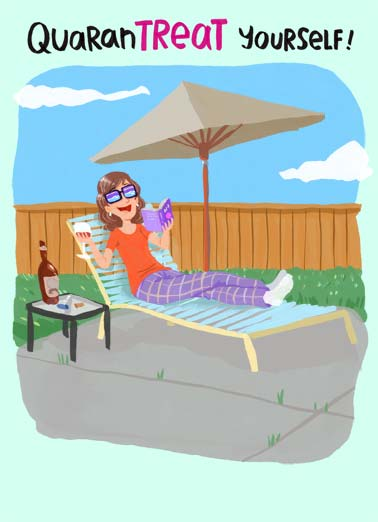 Quarantreat Yourself BDAY Funny Work from Home Card  An illustration of a woman lounging in her backyard- relaxing and trying to enjoy being quarantined. | quarantine treat yourself deserve read drink drinking sit relax quiet backyard coronavirus virus covid-19 fever sick flu social distance distancing corona 6 feet illustration cartoon happy birthay  With everything going on- You deserve it! Happy Birthday