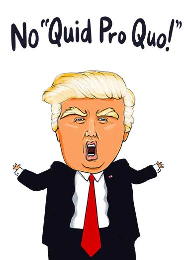 Quid Pro Quo Funny  Card  The greatest MAGA president of all time. Trump 2020. No quid pro quo. Deal with it.  And if you do us a favor and tell everyone this, I promise to send you another card. Happy Birthday