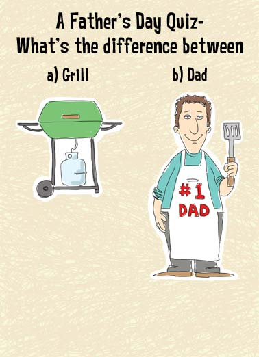 Father's Day Quiz Funny Father's Day Card  Say Happy Father's Day with this Funny Father's Day Card.  The perfect Father's Day card for Dad, Husband, or Grandpa.  A quiz about the difference between your father and a grill. | Funny Father's Day Cartoon.  Send Dad a Father's Day.  The perfect gift for a Father who like to grill!  Send directly to Dad with Free Postage! The Grill will eventually run out of gas.