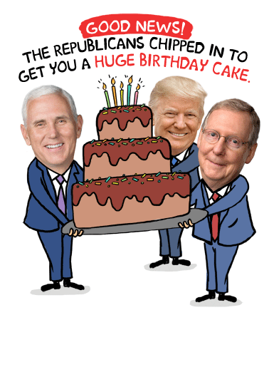 Republicans Got You Birthday Cake Funny Humorous  Funny Political Send a political greeting card to someone you know for their birthday! | happy birthday Republican Democrat President election 2020 White House congress funny politics cake  But they're keeping it for themselves.