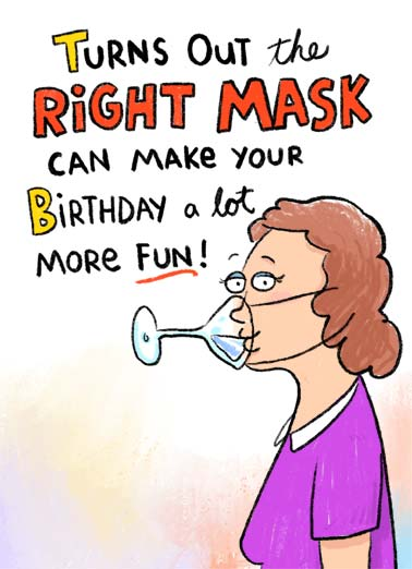Right Mask Funny Birthday Card For Her Turns out the right mask can make your birthday a lot more fun. | happy birthday face mask quarantine social distance fun more pandemic coronavirus covid-19 virus right drink drinking  Happy Birthday