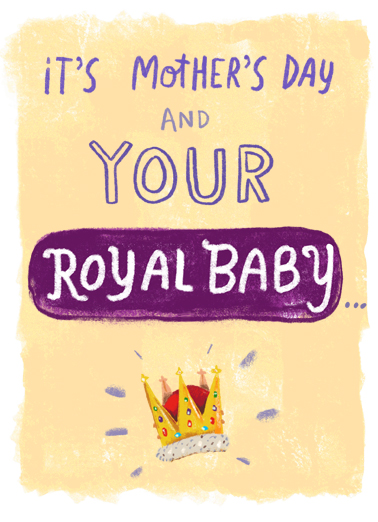 Royal Baby Mother's Day Funny Mother's Day  Funny Send this Royally awesome Mother's Day card to your Queen Mom, to celebrate Mother's Day and the birth of the new Prince.   ...Wants to wish my QUEEN MOTHER the Greatest Day ever!