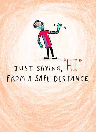"Safe Distance Hi Funny For Any Time Card  Send some Lockdown Love and say ""Hi"" with this sweet and fun greeting card.    Hello from too far away."