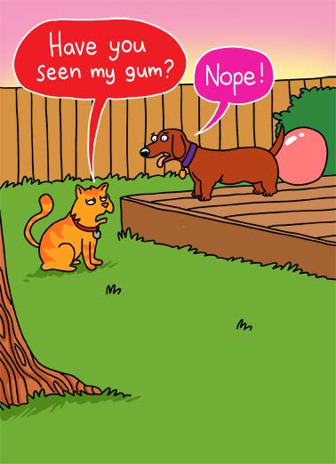 Seen Gum VAL Funny Valentine's Day Card Dogs An illustration of a cat asking a dog if he has seen him gum as the dog has a giant bubble of gum sticking out of his butt. | cartoon illustration cat dog gum bubblegum blow bubble lie lying chew yard cute funny seen blowout Valentine's Day Hope your Valentine's Day is a blowout!