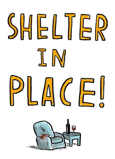 Shelter In Place Funny For Any Time Card  Let us send this sweet card for you, and social distance the right way with CardFool.com--free first-class postage included.  Hope today finds you in a good place.