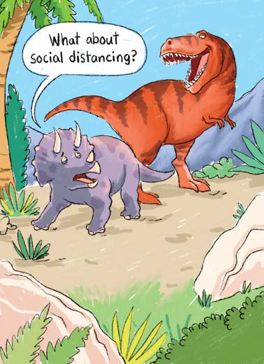 Social Distancing Funny Quarantine Card Cartoons A picture of a T-Rex about to attack a Triceratops who is asking, 'what about social distancing'? | Tyrannosaurus Rex T-Rex Triceratops social distancing dinosaur eat attack happy birthday funny cartoon illustration corona virus covid covid-19 pandemic eat dino teeth sick flatten curve Hope your Birthday is T-riffic!