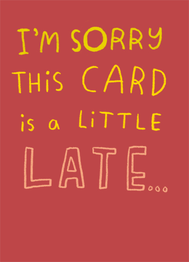 "Sorry Late Card Funny Birthday Card Belated Birthday Send a wish with this sweet ""Sorry Late Card"" Belated Birthday card or Ecard to put a smile on someone's face today... and we'll include Free first-class postage on all printed cards and a free printout link on all Ecards that arrive instantly. ...I can't wait till we're together again soon. Happy Birthday"