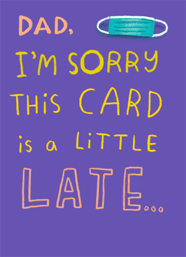"Sorry Late Funny Father's Day Card  Send a belated wish with this sweet ""Sorry I'm Late"" Father's Day card or Ecard to put a smile on his face today... and we'll include Free first-class postage on all printed cards and a free printout link on all Ecards that arrive instantly.  But these times we're in are keeping us apart."