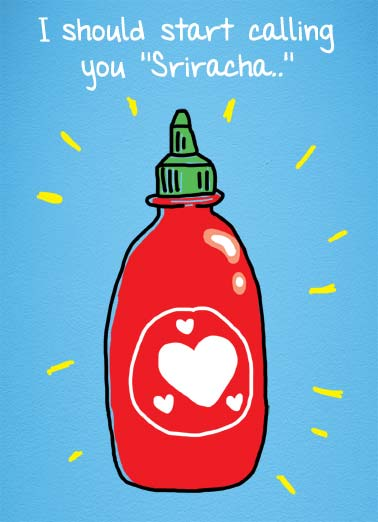 Sriracha (VAL) Funny Cartoons  Valentine's Day Picture of a sriracha bottle with a heart on it. | sriracha valentine valentine's day love february hot heart  Because nothing gets me as hot as you!