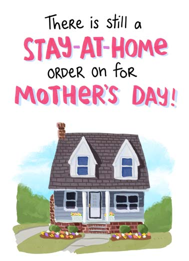 Stay-At-Home Funny Mother's Day  Funny An illustration of a house with text saying 'There is a Stay-At-Home orider on for Mother's Day'. | house flowers mom mother mother's day momma mum home quarantine coronavirus virus pandemic order house love sweet funny feel relax enjoy love bottle wine drink drunk drinking  Followed by a Put-Feet-Up order, Open-Bottle-of-Wine order and a Relax and Enjoy order!