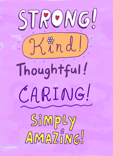 "Strong Kind Funny One from the Heart Card  Send a wish with this sweet ""Strong, Kind, Thoughtful, Caring, Simply Amazing!"" Birthday card or Ecard to put a smile on someone's face today... and we'll include Free first-class postage on all printed cards and a free printout link on all Ecards that arrive instantly.  This card reminded me of you so it was a pretty easy choice. Happy Birthday"