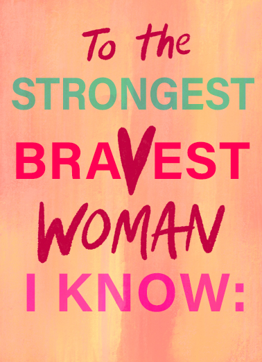Strongest Bravest Woman Funny Lettering  Birthday Send this inspirational Birthday card or Ecard to the bravest woman you know... and we'll include Free first-class postage on all printed cards and a free printout link on all Ecards that arrive instantly.  Enjoy this day knowing how truly loved you are. Happy Birthday