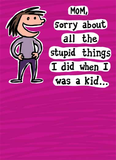 "Stupid Things Funny Lee Card For Mom Cartoon character saying ""Mom, sorry about all the stupid things I did when I was a kid..."" 