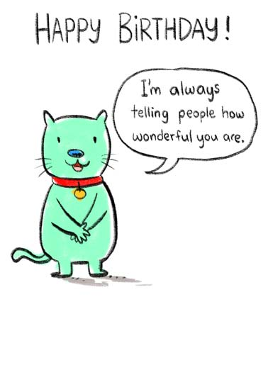 Telling You BD Funny  Card  A cartoon cat saying that he is always telling people how wonderful you are. | cat cartoon illustration tell telling wonderful happy birthday collar sweet kind sincere  Now I'm telling you.
