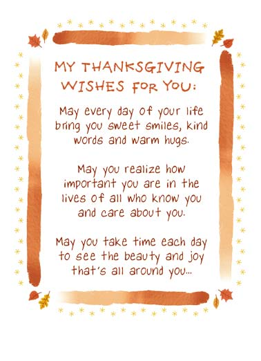 Thanksgiving Wishes Funny Thanksgiving   My Thanksgiving wishes for you: May every day of your life bring you sweet smiles, kind words and warm hugs. May you realize how important you are in the lives of all who know you and care about you. May you take time each day to see the beauty and joy that's all around you. | Happy Thanksgiving wish every day life sweet leaf leaves kind word warm hug smile care time fall feast eat friend family love And may you always know the love of friends and family who mean the most to you.