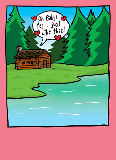 "Thoreaully Funny Valentine's Day Card Cartoons Cabin in the woods with word ballon saying ""Oh Baby! Yes... just like that!"" 