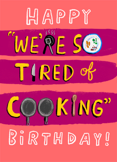 "Tired of Cooking Funny  Card  Send a smile with this ""We're So Tired of Cooking"" Lockdown Birthday card or Ecard to put a smile on someone's face today... and we'll include Free first-class postage on all printed cards and a free printout link on all Ecards that arrive instantly.  Do you want a frozen pizza or a frozen lasagna for your Birthday dinner?"