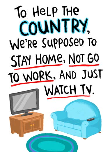 Tough Job Funny Birthday  Cartoons A picture of a couch and tv with the words, 'To help the country, We're supposed to stay home, not go to work, and just watch tv. | stay home watch tv couch help country quarantine remote happy birthday social distancing  It's a tough job but someone's got to do it!